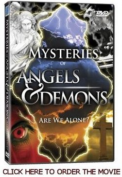 Angels and Demons Movie:  Demon experts and Biblical scholars delve into this spirit  world and reveal the secret shocking powers that quide  our thoughts and actions.  Prepare to be frightened by  stories of actual events and unbelievable tales and close  encounters.  In this movie you will see a reinactment of one of my angel stories plus my answers to tough  questions.  Eve